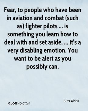 Buzz Aldrin - Fear, to people who have been in aviation and combat (such as) fighter pilots ... is something you learn how to deal with and set aside, ... It's a very disabling emotion. You want to be alert as you possibly can.
