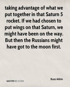 taking advantage of what we put together in that Saturn 5 rocket. If we had chosen to put wings on that Saturn, we might have been on the way. But then the Russians might have got to the moon first.