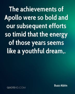 Buzz Aldrin - The achievements of Apollo were so bold and our subsequent efforts so timid that the energy of those years seems like a youthful dream.