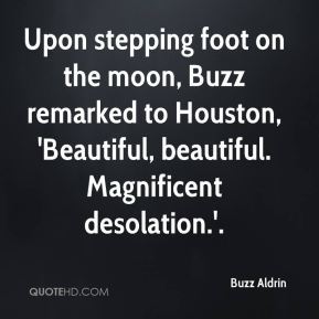 Buzz Aldrin - Upon stepping foot on the moon, Buzz remarked to Houston, 'Beautiful, beautiful. Magnificent desolation.'.