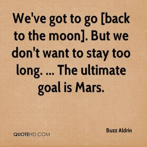 We've got to go [back to the moon]. But we don't want to stay too long. ... The ultimate goal is Mars.