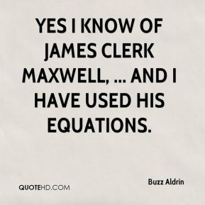 Yes I know of James Clerk Maxwell, ... And I have used his equations.