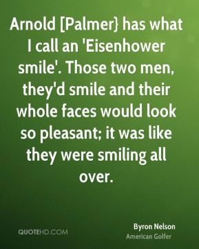 Byron Nelson - Arnold [Palmer} has what I call an 'Eisenhower smile'. Those two men, they'd smile and their whole faces would look so pleasant; it was like they were smiling all over.