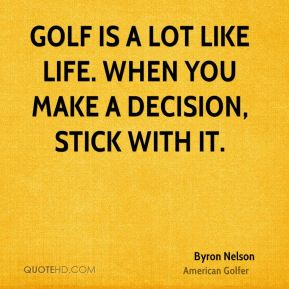 Golf is a lot like life. When you make a decision, stick with it.