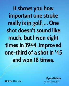 It shows you how important one stroke really is in golf, ... One shot doesn't sound like much, but I won eight times in 1944, improved one-third of a shot in '45 and won 18 times.