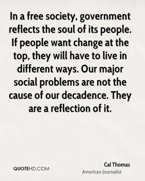 In a free society, government reflects the soul of its people. If people want change at the top, they will have to live in different ways. Our major social problems are not the cause of our decadence. They are a reflection of it.