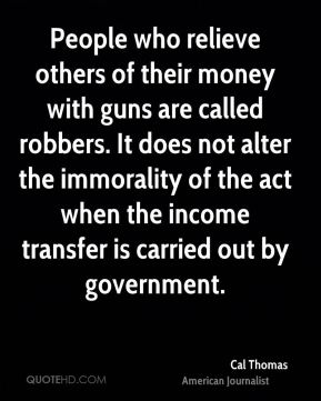 People who relieve others of their money with guns are called robbers. It does not alter the immorality of the act when the income transfer is carried out by government.