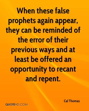 Cal Thomas - When these false prophets again appear, they can be reminded of the error of their previous ways and at least be offered an opportunity to recant and repent.