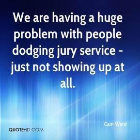 Cam Ward - We are having a huge problem with people dodging jury service - just not showing up at all.