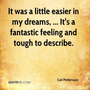 It was a little easier in my dreams, ... It's a fantastic feeling and tough to describe.