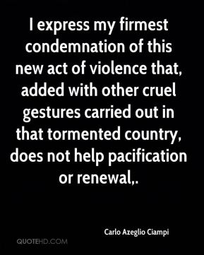 I express my firmest condemnation of this new act of violence that, added with other cruel gestures carried out in that tormented country, does not help pacification or renewal.