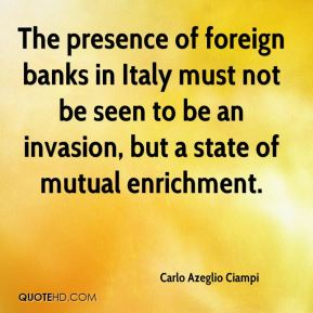 The presence of foreign banks in Italy must not be seen to be an invasion, but a state of mutual enrichment.