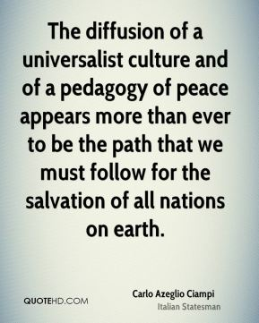 Carlo Azeglio Ciampi - The diffusion of a universalist culture and of a pedagogy of peace appears more than ever to be the path that we must follow for the salvation of all nations on earth.