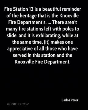 Carlos Perez - Fire Station 12 is a beautiful reminder of the heritage that is the Knoxville Fire Department's, ... There aren't many fire stations left with poles to slide, and it is exhilarating, while at the same time, (it) makes one appreciative of all those who have served in this station and the Knoxville Fire Department.