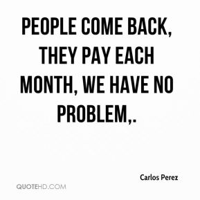 Carlos Perez - People come back, they pay each month, we have no problem.
