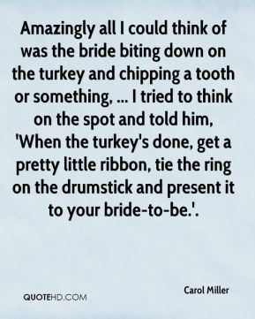 Carol Miller - Amazingly all I could think of was the bride biting down on the turkey and chipping a tooth or something, ... I tried to think on the spot and told him, 'When the turkey's done, get a pretty little ribbon, tie the ring on the drumstick and present it to your bride-to-be.'.