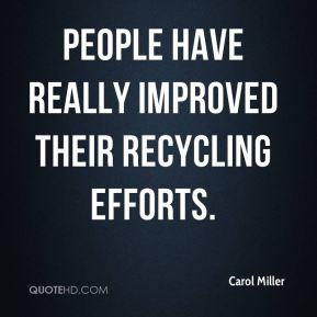 Carol Miller - People have really improved their recycling efforts.