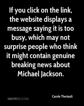 Carole Theriault - If you click on the link, the website displays a message saying it is too busy, which may not surprise people who think it might contain genuine breaking news about Michael Jackson.