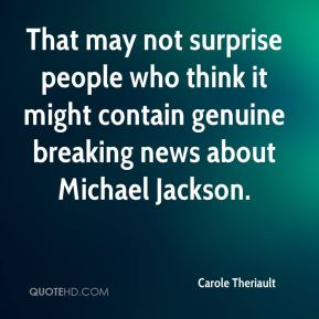 Carole Theriault - That may not surprise people who think it might contain genuine breaking news about Michael Jackson.