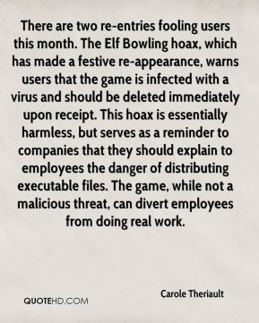 There are two re-entries fooling users this month. The Elf Bowling hoax, which has made a festive re-appearance, warns users that the game is infected with a virus and should be deleted immediately upon receipt. This hoax is essentially harmless, but serves as a reminder to companies that they should explain to employees the danger of distributing executable files. The game, while not a malicious threat, can divert employees from doing real work.