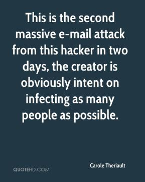 Carole Theriault - This is the second massive e-mail attack from this hacker in two days, the creator is obviously intent on infecting as many people as possible.