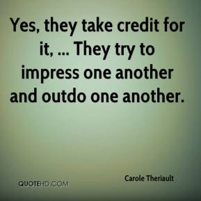 Carole Theriault - Yes, they take credit for it, ... They try to impress one another and outdo one another.