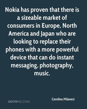 Carolina Milanesi - Nokia has proven that there is a sizeable market of consumers in Europe, North America and Japan who are looking to replace their phones with a more powerful device that can do instant messaging, photography, music.