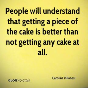 People will understand that getting a piece of the cake is better than not getting any cake at all.
