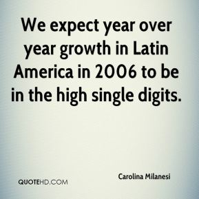 We expect year over year growth in Latin America in 2006 to be in the high single digits.