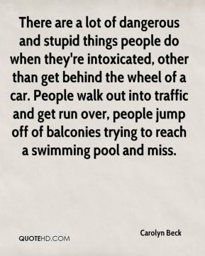 There are a lot of dangerous and stupid things people do when they're intoxicated, other than get behind the wheel of a car. People walk out into traffic and get run over, people jump off of balconies trying to reach a swimming pool and miss.