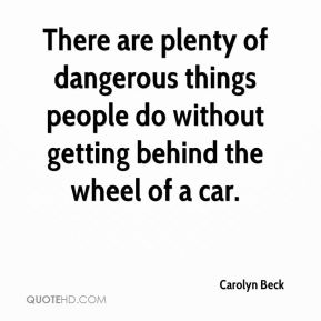 There are plenty of dangerous things people do without getting behind the wheel of a car.
