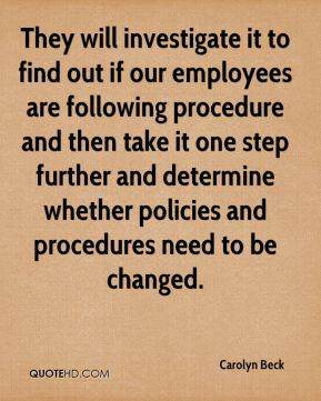 They will investigate it to find out if our employees are following procedure and then take it one step further and determine whether policies and procedures need to be changed.