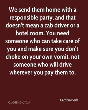 We send them home with a responsible party, and that doesn't mean a cab driver or a hotel room. You need someone who can take care of you and make sure you don't choke on your own vomit, not someone who will drive wherever you pay them to.