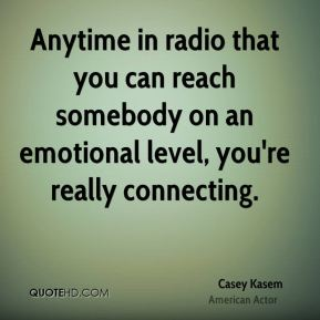 Casey Kasem - Anytime in radio that you can reach somebody on an emotional level, you're really connecting.