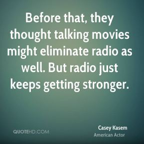 Casey Kasem - Before that, they thought talking movies might eliminate radio as well. But radio just keeps getting stronger.