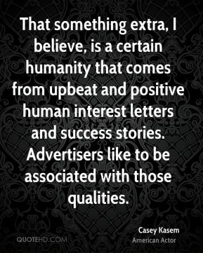 Casey Kasem - That something extra, I believe, is a certain humanity that comes from upbeat and positive human interest letters and success stories. Advertisers like to be associated with those qualities.