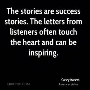 Casey Kasem - The stories are success stories. The letters from listeners often touch the heart and can be inspiring.