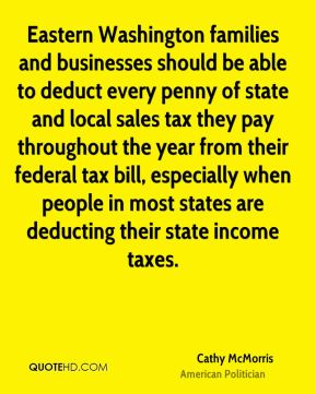 Cathy McMorris - Eastern Washington families and businesses should be able to deduct every penny of state and local sales tax they pay throughout the year from their federal tax bill, especially when people in most states are deducting their state income taxes.