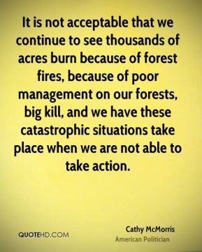 Cathy McMorris - It is not acceptable that we continue to see thousands of acres burn because of forest fires, because of poor management on our forests, big kill, and we have these catastrophic situations take place when we are not able to take action.