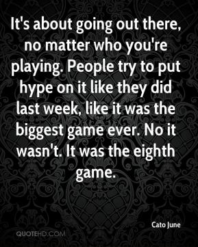 It's about going out there, no matter who you're playing. People try to put hype on it like they did last week, like it was the biggest game ever. No it wasn't. It was the eighth game.