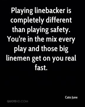 Cato June - Playing linebacker is completely different than playing safety. You're in the mix every play and those big linemen get on you real fast.