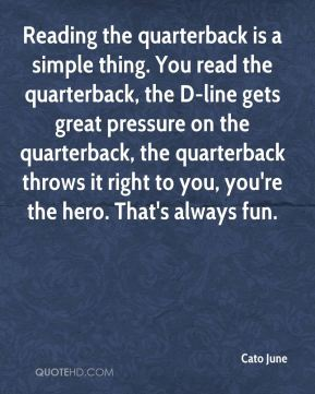 Reading the quarterback is a simple thing. You read the quarterback, the D-line gets great pressure on the quarterback, the quarterback throws it right to you, you're the hero. That's always fun.