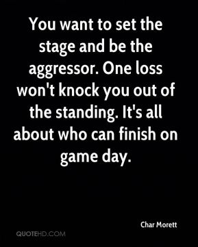 Char Morett - You want to set the stage and be the aggressor. One loss won't knock you out of the standing. It's all about who can finish on game day.