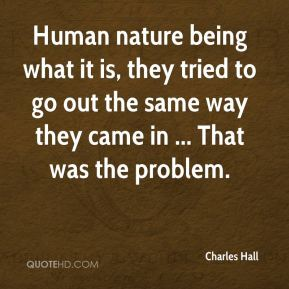 Charles Hall - Human nature being what it is, they tried to go out the same way they came in ... That was the problem.
