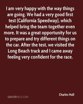 Charles Hall - I am very happy with the way things are going. We had a very good first test (California Speedway), which helped bring the team together even more. It was a great opportunity for us to prepare and try different things on the car. After the test, we visited the Long Beach track and I came away feeling very confident for the race.
