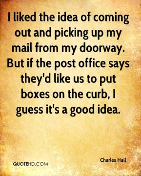 Charles Hall - I liked the idea of coming out and picking up my mail from my doorway. But if the post office says they'd like us to put boxes on the curb, I guess it's a good idea.