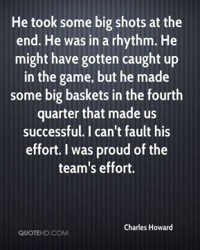 He took some big shots at the end. He was in a rhythm. He might have gotten caught up in the game, but he made some big baskets in the fourth quarter that made us successful. I can't fault his effort. I was proud of the team's effort.