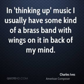 In 'thinking up' music I usually have some kind of a brass band with wings on it in back of my mind.
