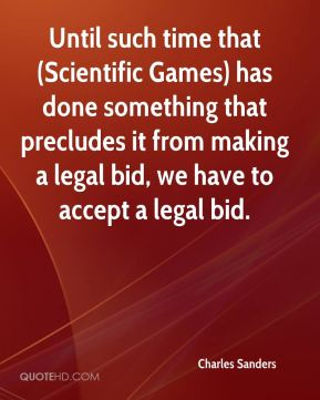 Charles Sanders - Until such time that (Scientific Games) has done something that precludes it from making a legal bid, we have to accept a legal bid.