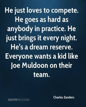 Charles Zanders - He just loves to compete. He goes as hard as anybody in practice. He just brings it every night. He's a dream reserve. Everyone wants a kid like Joe Muldoon on their team.
